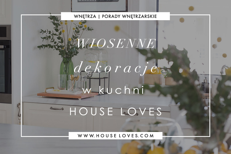Wiosenne Dekoracje W Kuchni House Loves House Loves