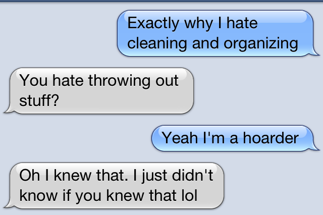 The conversation between me and my best friend about being a hoarder.