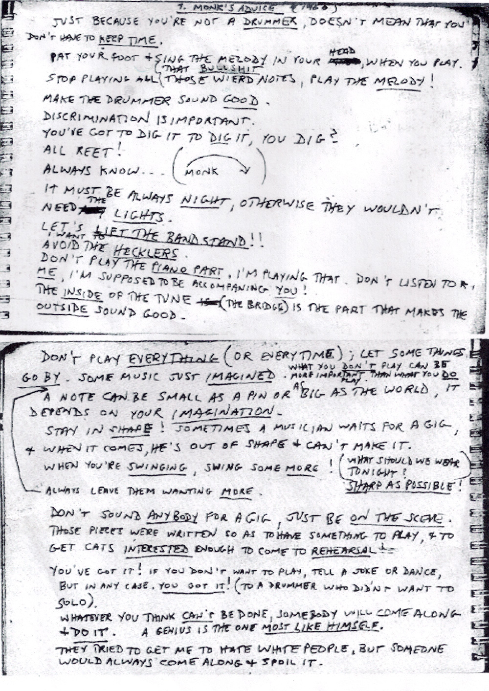 T. Monk's Advice 1960 . This list was transcribed by saxophonist Steve Lacy in 1960. The advice came from legendary pianist and band-leader Thelonious Monk. 30 years after his death, Monk's advice holds up. Certainly as a musician, this list is relevant. I've found, however, this advice like the basic rules of improv is pretty much applicable to all forms of creation, and daily life. . Thelonious Monk 1960