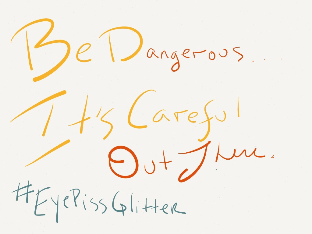 Be Dangerous…It's Careful Out There. #eyepissglitter