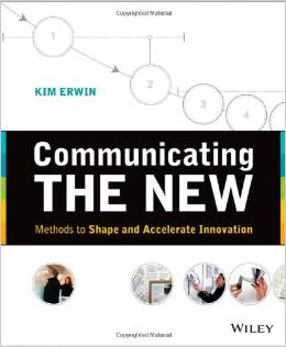 Communicating The New: Methods to Shape and Accelerate Innovation by Kim Erwin