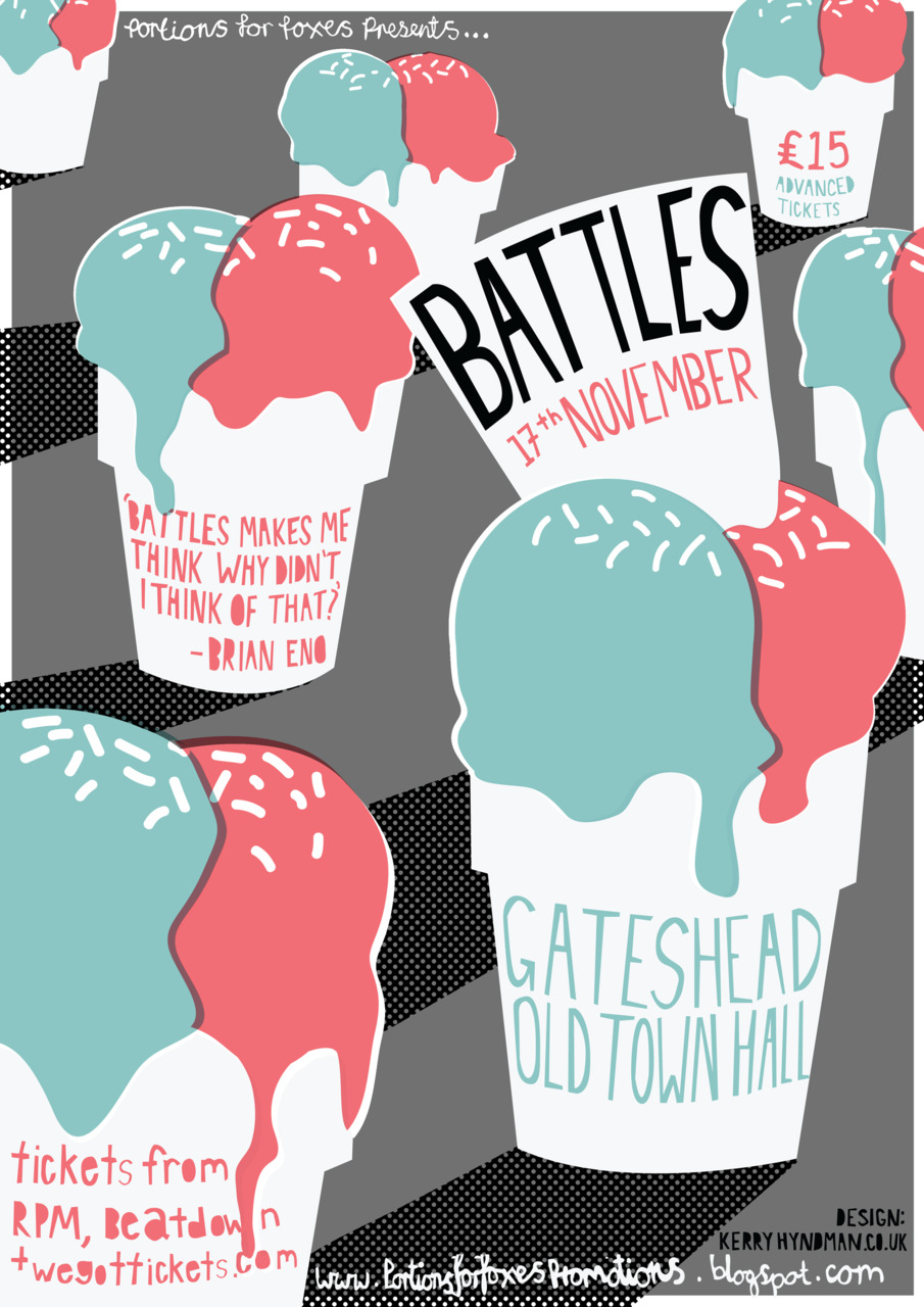 Battles poster for their Gateshead gig, which I was asked to design by the promoters of the show, Portions for Foxes.   This poster was inspired by Battles'  Ice Cream  video. If you've never seen Battles before you should definitely go see them on their upcoming UK tour, they are flipping AMAZING live! You can buy tickets  HERE .