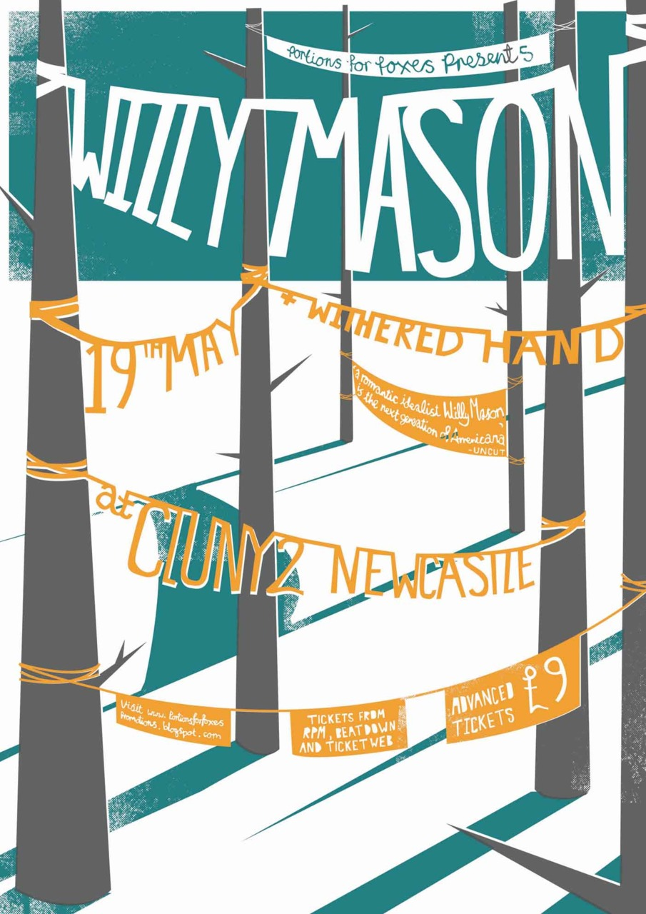 Here's a new poster I design for Willy Mason's Newcastle show. The gig is being promoted by the lovely PORTIONS FOR FOXES