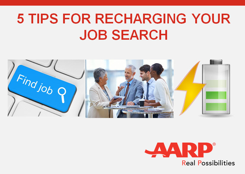 5 Tips for Recharging Your Job SearchFive tips from Kerry Hannon, AARP's Work & Jobs Expert, about how you can jump start your job search and revamp and re-energize your career -