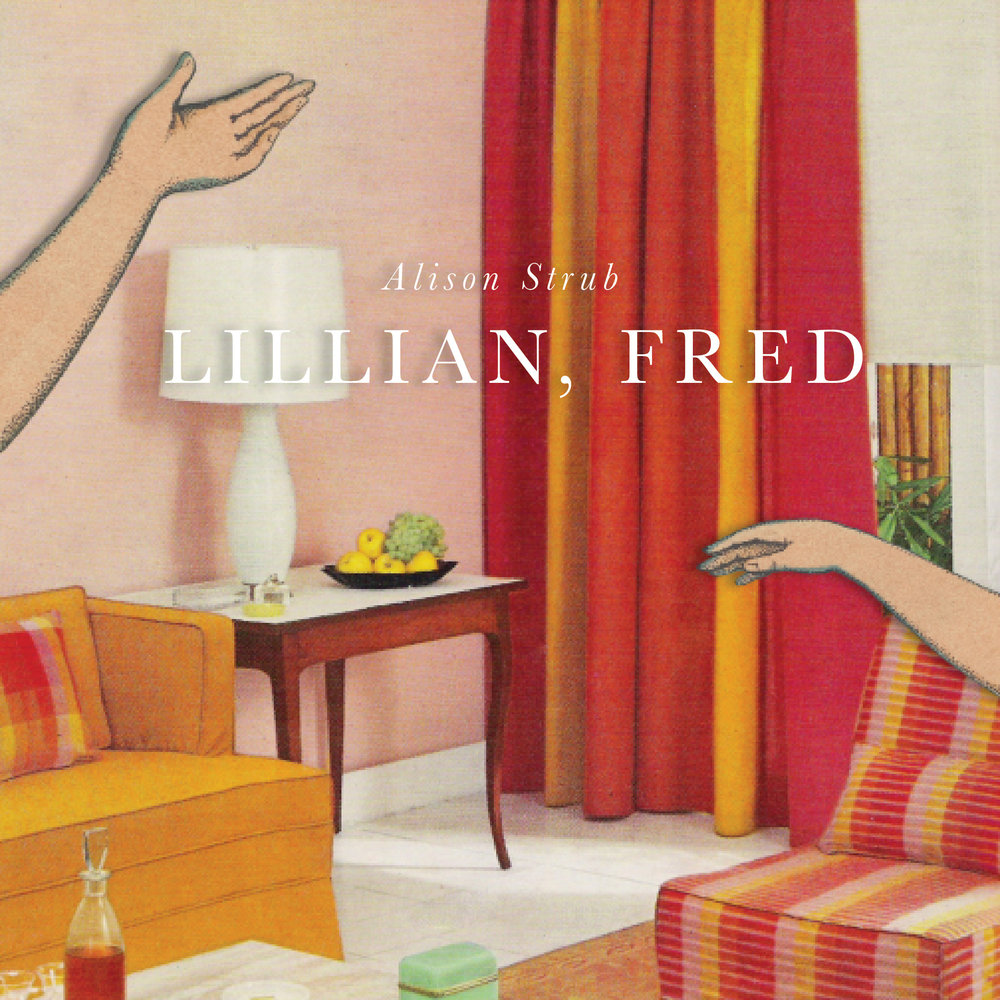Cover art + interior design for Alison Strub's  Lillian, Fred  ( BOAAT Press , 2016).   Read in full  here .