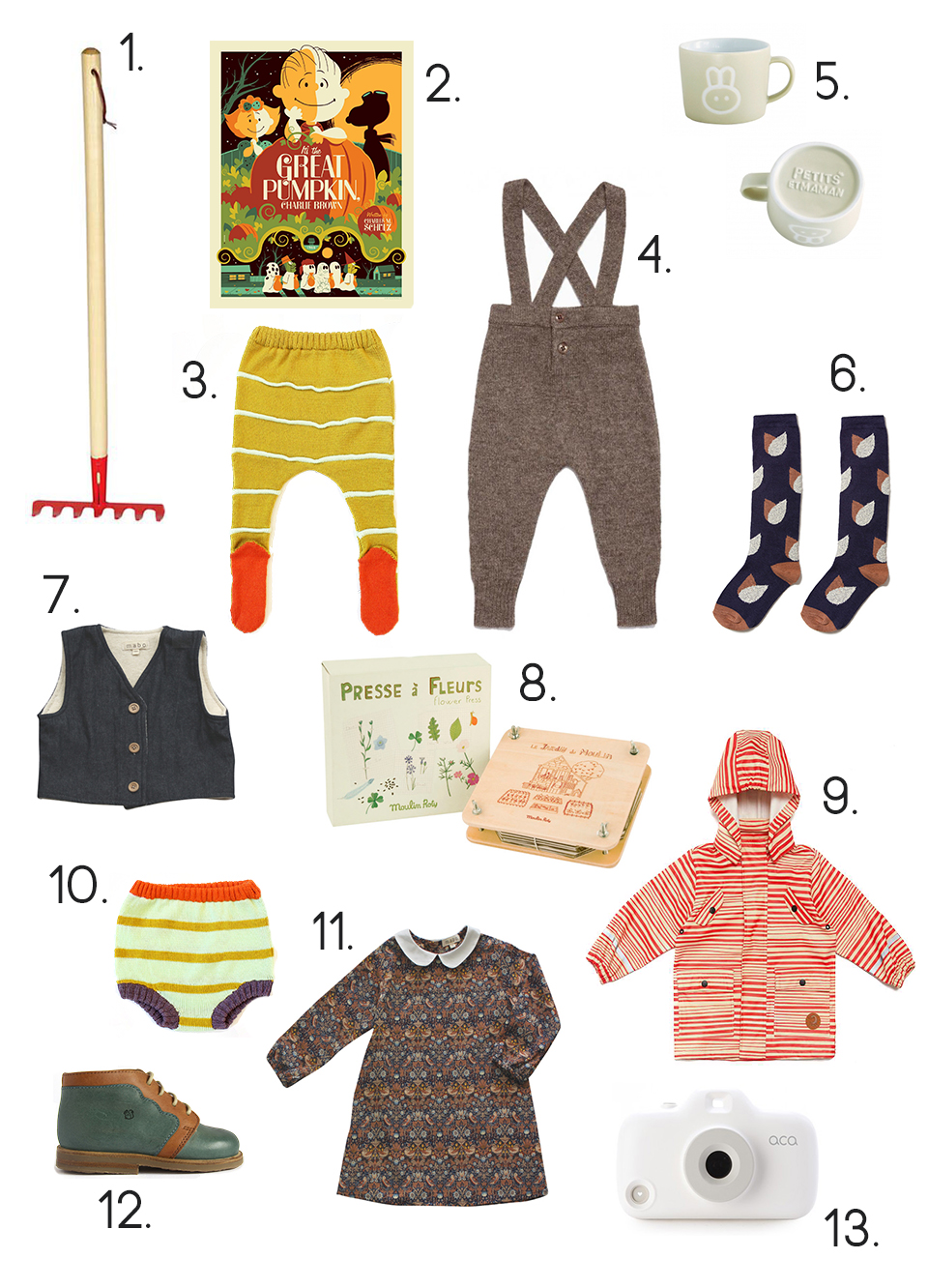 "1.  Kid's Toysmith Garden Rake , 2.  Tom Whalen ""It's The Great Pumpkin Charlie Brown"" Limited Edition Poster , 3.  BabyDEGAN Stripe Footie Knit Leggings , 4.  Caramel Baby & Child  Whitebeam Dungarees / Mammoth  , 5.  Petits Et Maman Child Size Ceramic Mug , 6.  Hansel From Basel Flower Knee High Socks , 7.  Mabo Kids Denim and Sherpa Vest , 8.  Moulin Roty Flower and Leaf Press Kit , 9.  Mini Rodini Stripe Rain Jacket , 10.  BabyDEGAN Striped Knit Baby Bloomer , 11.  Mabo Kids Wynne Strawberry Thief Dress , 12.  Nathalie Verlinden Billy Ankle Boots , 13.  ACA White iPhone 5 Camera Case with Photography App For Kids"