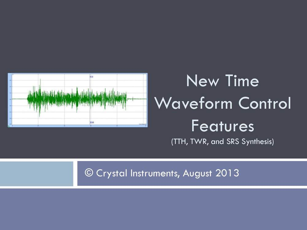 "Normal   0           false   false   false     EN-US   X-NONE   X-NONE                                        MicrosoftInternetExplorer4                                             New Time Waveform Control Features (TTH, TWR, and SRS Synthesis) by Crystal Instruments                                                                                                                                                                                                                                                                                                     /* Style Definitions */  table.MsoNormalTable 	{mso-style-name:""Table Normal""; 	mso-tstyle-rowband-size:0; 	mso-tstyle-colband-size:0; 	mso-style-noshow:yes; 	mso-style-priority:99; 	mso-style-qformat:yes; 	mso-style-parent:""""; 	mso-padding-alt:0in 5.4pt 0in 5.4pt; 	mso-para-margin-top:0in; 	mso-para-margin-right:0in; 	mso-para-margin-bottom:10.0pt; 	mso-para-margin-left:0in; 	line-height:115%; 	mso-pagination:widow-orphan; 	font-size:11.0pt; 	font-family:""Calibri"",""sans-serif""; 	mso-ascii-font-family:Calibri; 	mso-ascii-theme-font:minor-latin; 	mso-fareast-font-family:""Times New Roman""; 	mso-fareast-theme-font:minor-fareast; 	mso-hansi-font-family:Calibri; 	mso-hansi-theme-font:minor-latin;}"