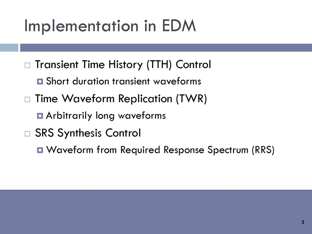 Implentation in EDM : Transient Time History (TTH) Control: Short duration transient waveforms. Time Waveform Replication (TWR): Arbitrarily long waveforms. SRS Synthesis Control: Waveform from Required Response Spectrum (RRS) .