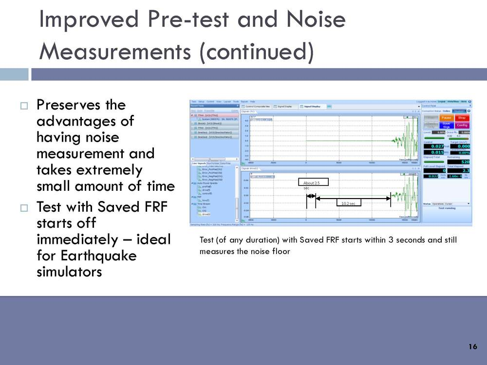 Improved pre-test and noise measurements: Preserves the advantages of having noise measurement and takes extremely small amount of time. Tests with saved FRF starts off immediately – ideal for earthquake simulators.