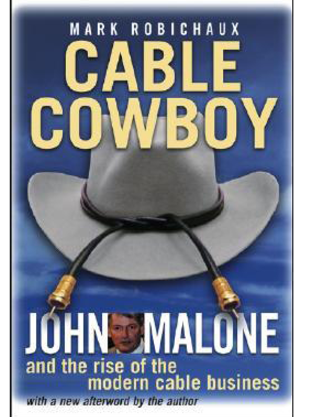 Cable Cowboy: John Malone and the Rise of the Modern Cable Business Mark Robichaux 2002