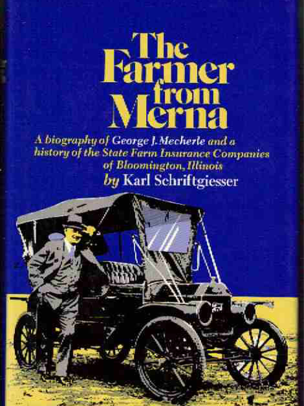 The Farmer from Merna: A Biography of George J. Mecherle and a History of the State Farm Insurance Companies of Bloomington, Illinois Karl Schriftgeisser 1996