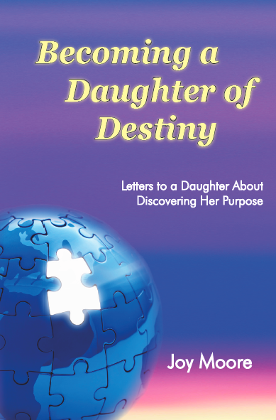Becoming a Daughter of Destiny: Letters to a Daughter About Discovering Her Purpose.  By: Joy Moore.  A scripture-based guide to help your daughter identify her spiritual gifts and begin to discover the divine plan God has for her life.