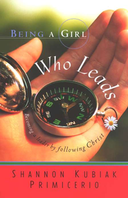 Being a Girl Who Leads: Becoming a Leader by Following Christ. By: Shannon Kubiak Primicerio.