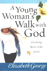A Young Woman's Walk with God: Growing More Like Jesus.  By: Elizabeth George.