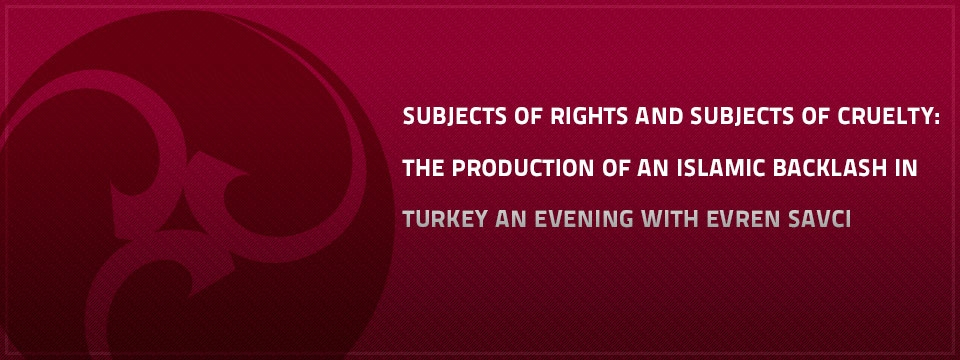 Subjects Of Rights And Subjects Of Cruelty: The Production Of An Islamic Backlash In Turkey An Evening With Evren Savci This talk explores the 2010 Islamic backlash against homosexuality in Turkey, and the discourses that followed from it among Muslim women and LGBT activists.