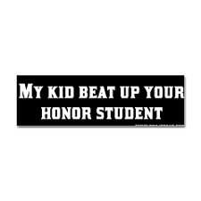 ...until the honor student took martial arts and kicked you in the nuts.