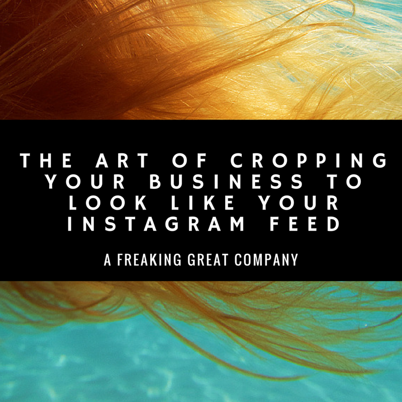 the-art-of-cropping-your-business-like-your-instagram-feed-a-freaking-great-company