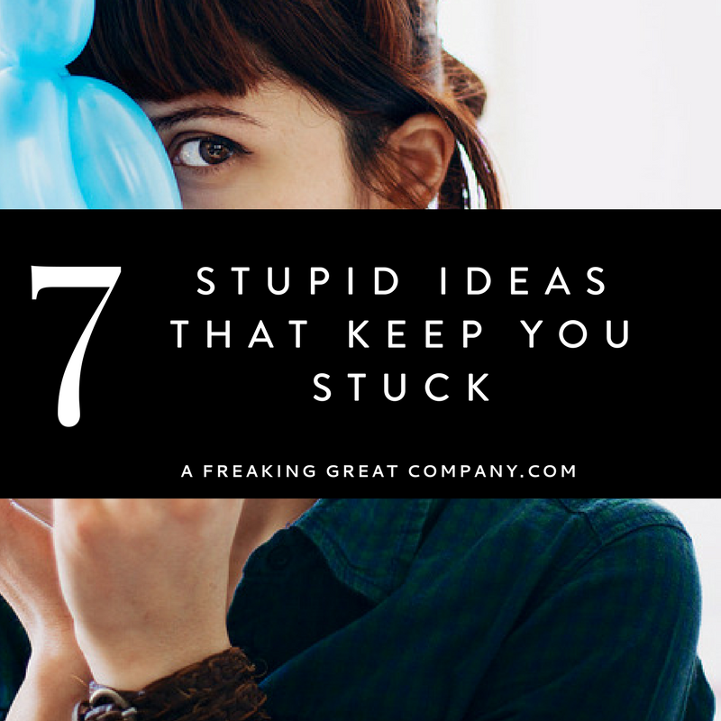 7-stupid-ideas-that-keep-you-stuck-in-business