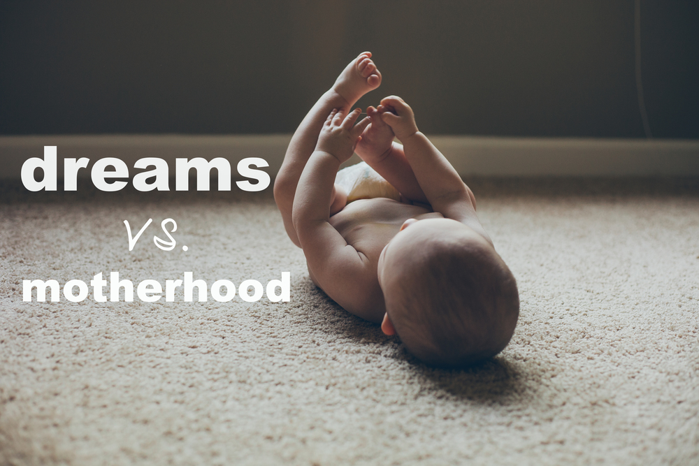 Dream Vs. Motherhood. The Ongoing Battle. Can you do both?