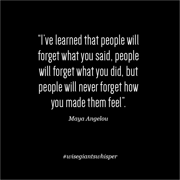 People Will Never Forget How you Made them feel - Maya Angelou - for Shoulders of Giants