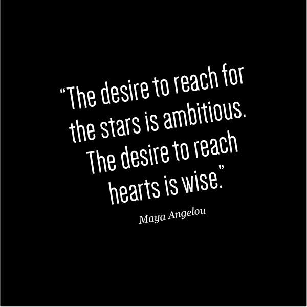 The desire to reach for the starts is ambitious, the desire to reach hearts is wise. Maya Angelou