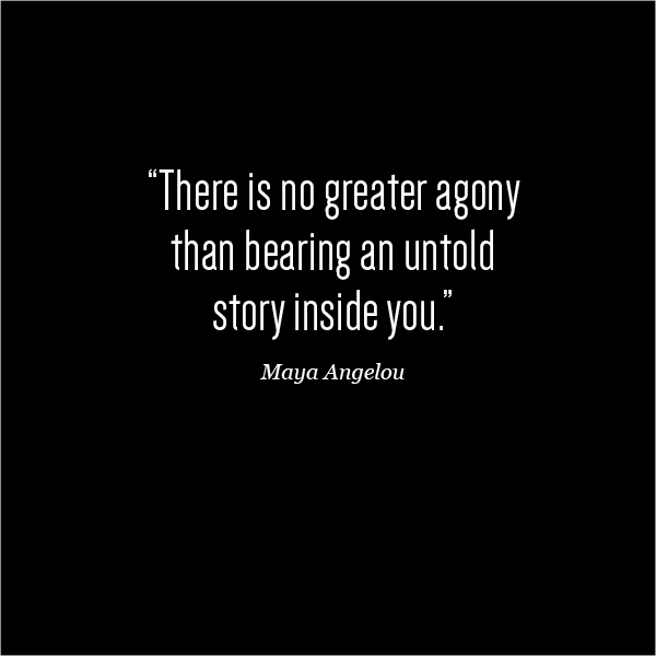 There is no greater agony than bearing an untold story inside of you. Maya Angelou