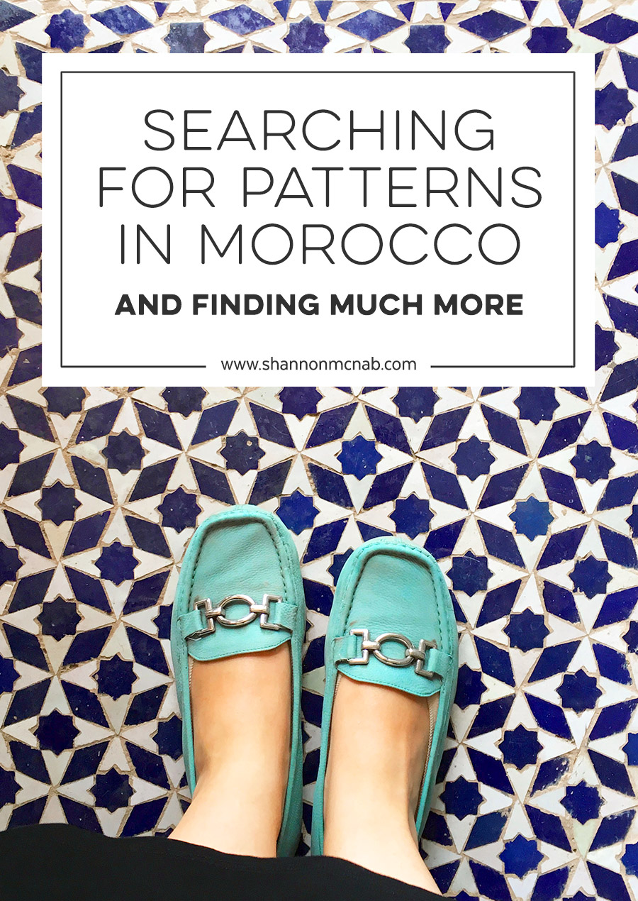 Searching for Patterns in Morocco and Finding So Much More | shannonmcnab.com