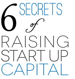 6 SECRETS OF RAISING START UP CAPITAL