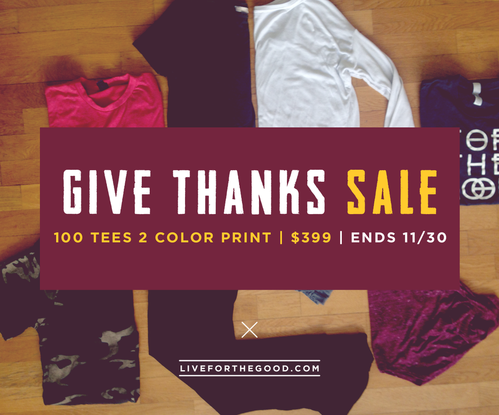 We are thankful for you, so we're having a sale!   100 tees 2 color print for $399 contact ashley@forthegood.co for details!   ends 11/30