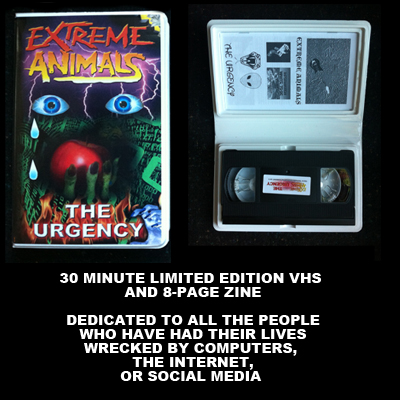 "TZ014     EXTREME ANIMALS ""THE URGENCY""   VHS TAPE AND ZINE EDITION OF 75  NOTES:  30 MINUTES OF MUSIC AND VIDEO INSANITY FROM THIS LEGENDARY DUO (EX PAPERRAD). PRO PRESSED VHS IN EXTRA PUFFY WHITE CASE WITH 8 PAGE ZINE. EXTREME ANIMALS ARE THE NEGATIVLAND FOR THE ENERGY DRINK GENERATION AND TRUE FREAKOUT GODS. THIS PACKAGE IS NOT TO BE TAKEN LIGHTLY.     BUY"