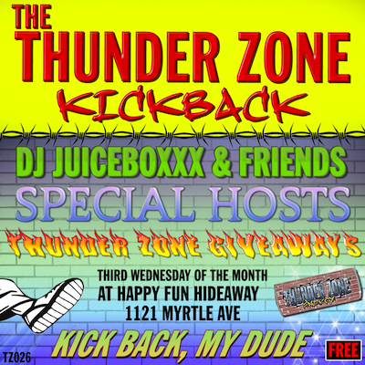 "TZ026     THE THUNDER ZONE KICKBACK   DJ NIGHT MONTHLY  NOTES:  ""EXTREMELY CHILL"" THUNDER ZONE DJ NIGHT EVERY THIRD WEDNESDAY OF THE MONTH AT THE HAPPY FUN HIDEAWAY IN NEW YORK CITY. WITH SPECIAL GUESTS, RESIDENT DJ/VJ JUICEBOXXX, ENERGY DRINK GIVEAWAYS AND MORE. THE WORLD FAMOUS THUNDER ZONE KICKBACK.    PAST GUESTS"