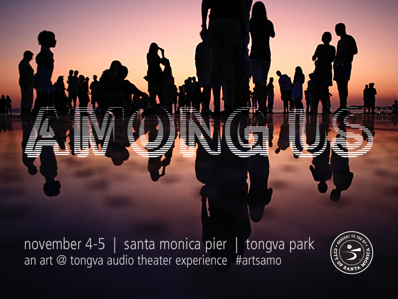Among Us  is an audio-theater experience where you and the city take the stage. Go from the bustle of the Santa Monica Pier to the green surroundings of Tongva Park while listening to meditative prompts that reveal what may lie beneath the surface of daily life. #ArtSaMo  Four Performances:  Saturday November 4, 2017 | 1 p.m.  Saturday November 4, 2017 | 4 p.m.  Sunday November 5, 2017 | 12 p.m.  Sunday November 5, 2017 | 3 p.m.   Tickets and Information