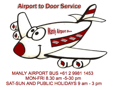 Manly Airport Bus  We are a small friendly company which specializes in providing transport from your home or accommodation to and from the airport.       We also are available for charters such as: Race days, Concerts, Football Matches, Weddings.  Anything from the local Cycling Club to the local Golf Club. For a smooth move, travel by Bus, better still travel with Us  We utilise our experience, industry knowledge and technology to broaden the concept of what a Airport Bus Company can be. MANLY AIRPORT BUS +61 2 9981 1453   MON-FRI 8.30 am -5-30 pm  SAT-SUN AND PUBLIC HOLIDAYS 9 am - 3 pm  Northern Beaches - Palm Beach - Manly - Mosman - Cremorne - Neutral Bay & Forest Area  MANLY AIRPORT BUS IS NOT LIABLE AND ACCEPTS NO RESPONSIBILITY FOR SERVICES DUE TO CANCELLED OR DELAYED FLIGHTS EVERY EFFORT IS MADE TO HELP PASSENGERS.   AFTER HOURS 0418 489 590  Manly Airport Bus Forget the fuss...Travel with Us
