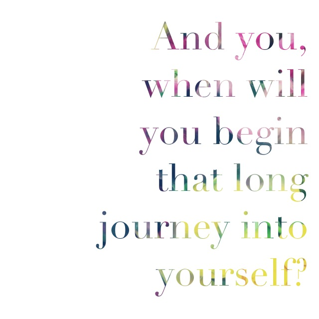 when will you begin that long journey into yourself?