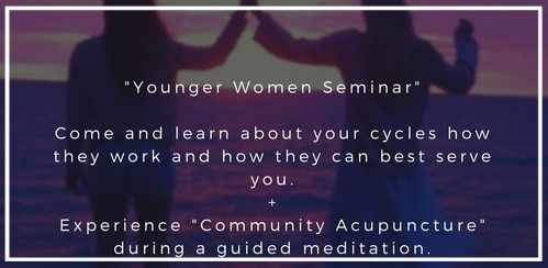 Younger Women Seminar - A modified understanding of a woman's cycle, how it works and how you can work with it to best serve you.Whether you are looking to have children or not your cycle is your life force, the more you understand it the more it shows you. This information evening comes with a cherry on top. Prepare to experience community acupuncture. No prior experience necessary, and if you are not quite ready to take the plunge just stay and enjoy the guided meditation.90minutesAvailable for your next event. Click here for more details.