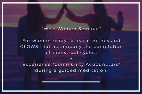 Wise Women Seminar - An information evening for women who are ready to learn about the ebs and glows that now accompany the completion of menstrual cycles. We will touch on what is happening to your body from a WM stand point and delve deeper into perimenopause, menopause (the door way) and post-menopause (The GLOW) from a Traditional Chinese Medicine (TCM) perspective.A few tricks and tips will be offered, plus a cherry on top of community acupuncture. No prior experience necessary, and if you are not quite ready to take the plunge just come and enjoy the guided meditation.60minutesAvailable for your next event. Click here for more details.