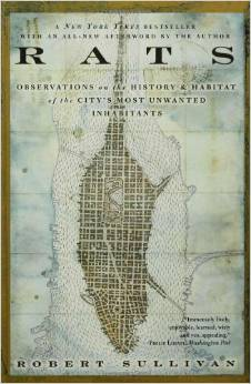Rats: Observations on the History and Habitat of the City's Most Unwanted Inhabitants by Robert Sullivan