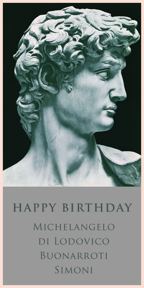 Michaelangelo  Born March 6, 1475   David , begun in 1501 and unveiled on September 8, 1504, resides in the Galleria dell'Accademia, Florence