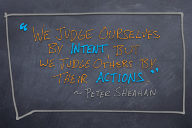 We judge ourselves by intent, but we judge others by their actions.