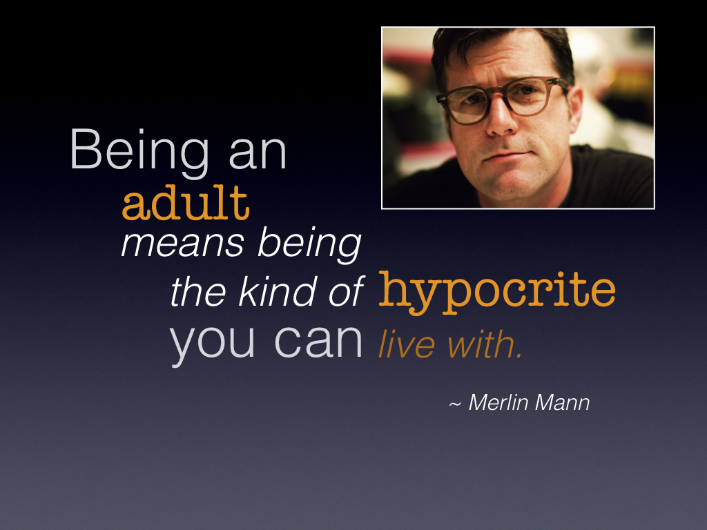 """Being an adult means being the kind of hypocrite you can live with."" - Merlin Mann"