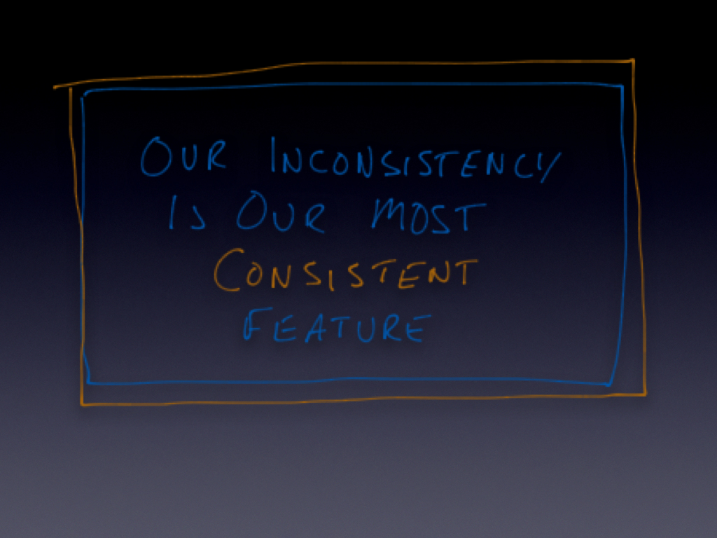 Our inconsistency is our most consistent feature