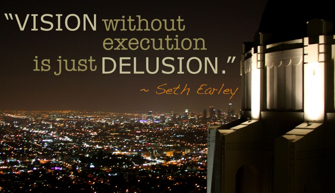 """Vision without execution is just delusion."" ~ Seth Earley"