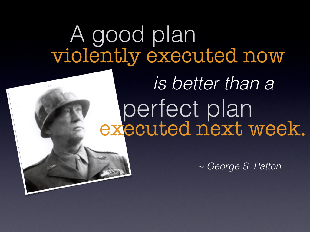"""A good plan violently executed now is better than a perfect plan executed next week."" ~ George S. Patton"