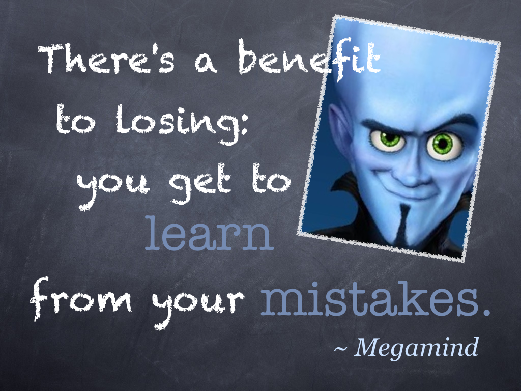 """There's a benefit to losing: you get to learn from your mistakes."" ~ Megamind"