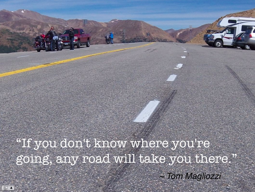 """If you don't know where you're going, any road will take you there."" ~ Tom Magliozzi"