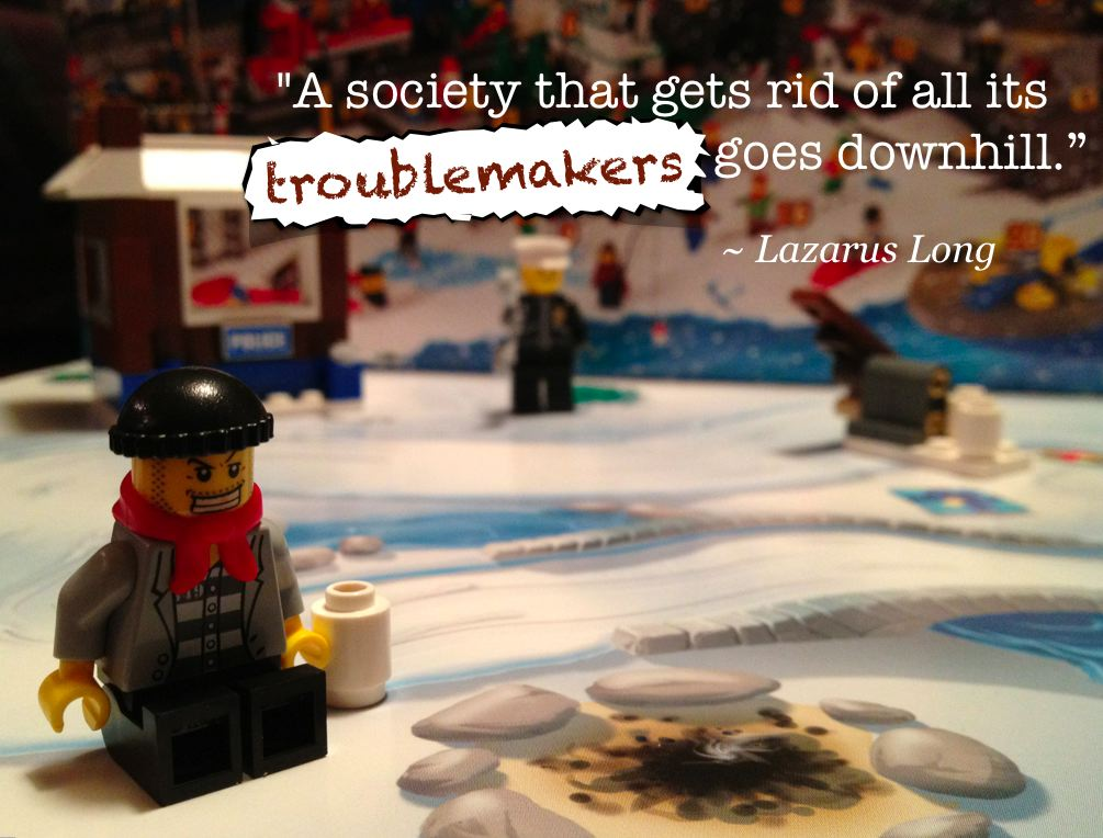 """A society that gets rid of all its troublemakers goes downhill."" ~ Lazarus Long"