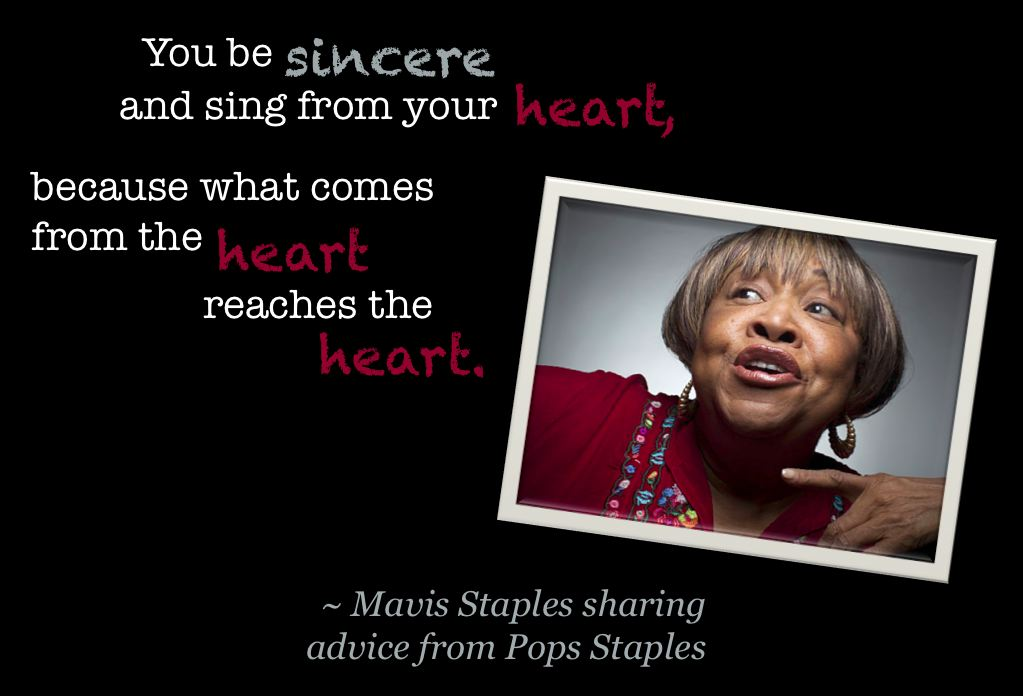 """You be sincere and sing from your heart, because what comes from the heart reaches the heart."" ~ Mavis Staples"