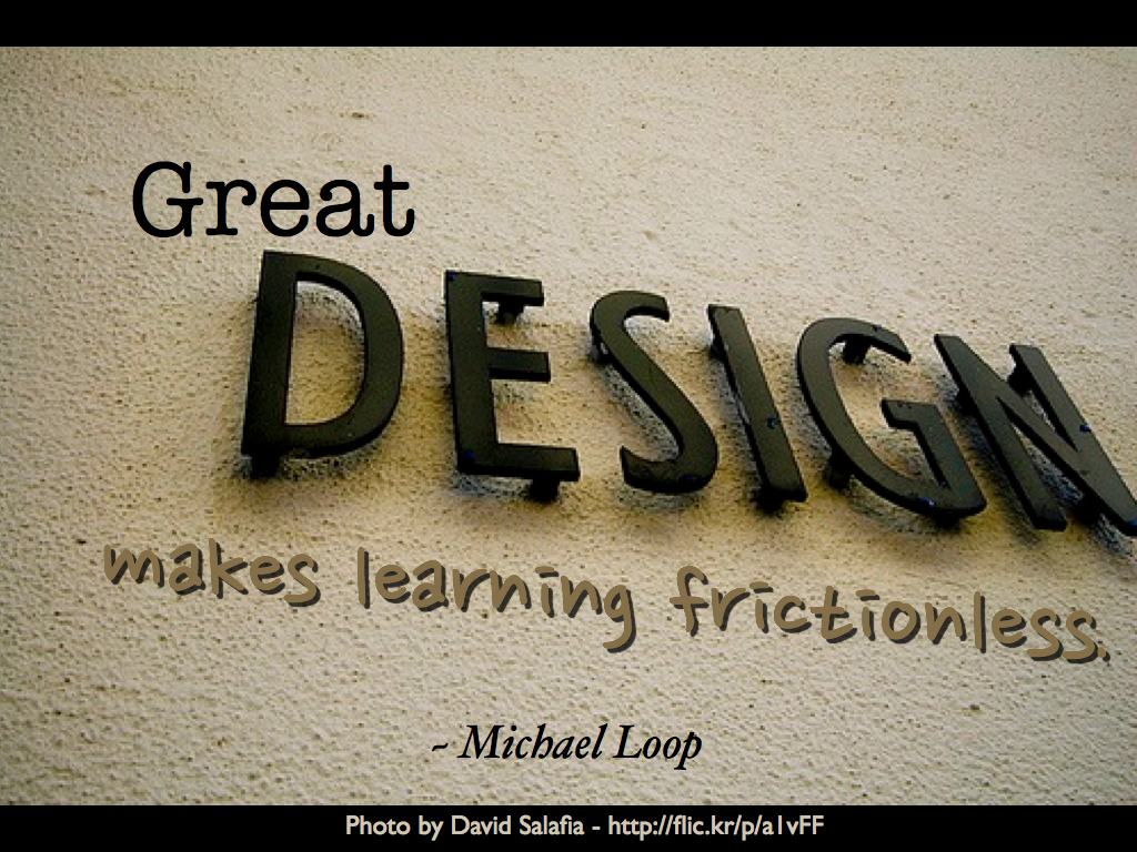 """Great design makes learning frictionless."" ~ Michael Loop"