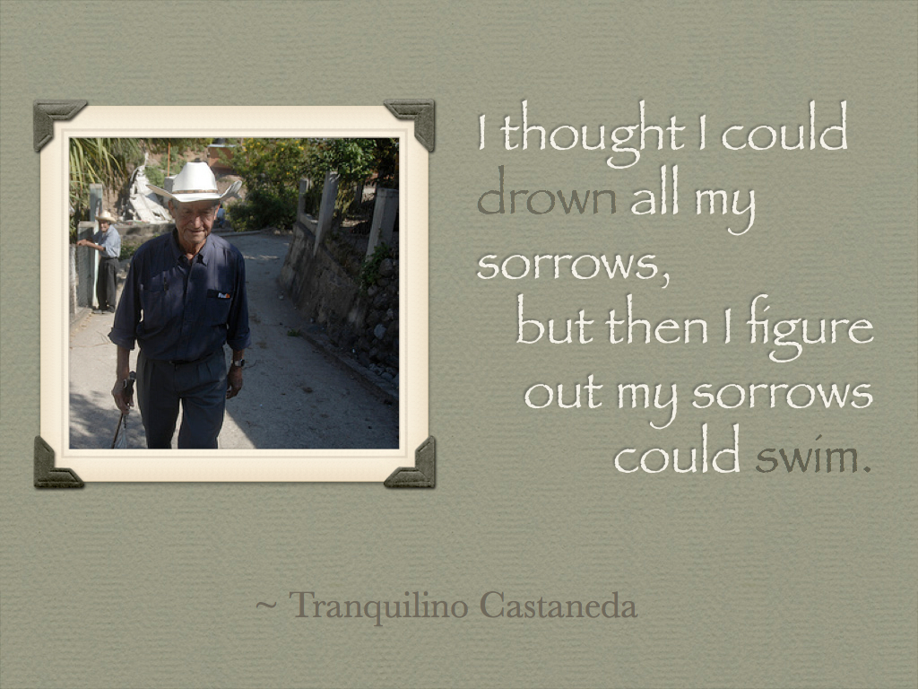 """I thought I could drown all my sorrows, but then I figure out my sorrows could swim."" ~ Tranquilino Castaneda"