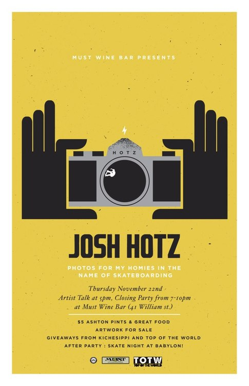 spao613 :     Come check out the latest show put on by a recent alum:  Photos for my homies in the name of skateboarding  by Josh Hotz! On November 22nd, Must Wine Bar will be hosting the closing reception for Josh Hotz's Exhibition of skateboard culture and action photographs.    At 5pm, join us for his Artist Talk, where he will explain the work and answer any questions you may have. Everyone who attends is invited to stick around and take a look at the wonderful food from the menu and fill their bellies before the closing party starts at 7pm! During the party, enjoy inexpensive but delicious appetizers, $5 Martinis and $5 pints courtesy of the local Ashton Brew Pub. Artwork will be for sale for the entire night! Kichessippi has donated some giveaways for purchasers! T-shirts and beer glasses! (Prices listed below).   When the party at Must is over, Babylon has teamed up with Josh to host the official after party. Come watch some skateboarding contests go on INSIDE the bar, and if you didn't get enough of the photos at the show there will be a slideshow of all the work playing as well.    Showing will be his medium, and large format photography of the skateboarders he hangs, travels, and of course, shoots with on a regular basis. Action photos, and portraits. Meant to give the viewer an insiders view of the culture.         Max Fine, Ollie up Frontside Nosegrind, Ottawa, 2011 [o] Josh Hotz    All artwork is for sale. Framed pieces @ $175, Print only @ $110. Unless otherwise noted. Please contact info@joshhotz.com for any inquiries or questions. The show will feature skateboarding photos from the book he produced for SPAO Exhibition 7, along with recent, un-seen work as well.     The artwork will be on display throughout the rest of the month, until November 25th. Make sure to check out   www.joshhotz.com   to get a sneak peek at the work!   Steph